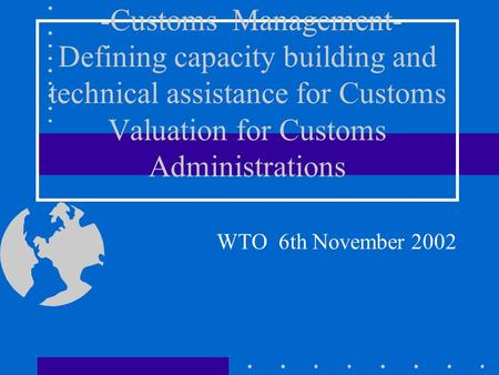 -Customs Management- Defining capacity building and technical assistance for Customs Valuation for Customs Administrations WTO 6th November 2002.