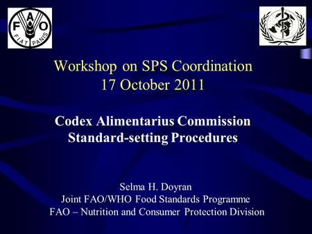 Workshop on SPS Coordination 17 October 2011 Codex Alimentarius Commission Standard-setting Procedures Selma H. Doyran Joint FAO/WHO Food Standards Programme.