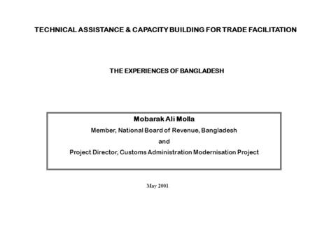 TECHNICAL ASSISTANCE & CAPACITY BUILDING FOR TRADE FACILITATION THE EXPERIENCES OF BANGLADESH Mobarak Ali Molla Member, National Board of Revenue, Bangladesh.