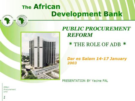 PPRU- Procurement Unit Development Bank African The 1 PUBLIC PROCUREMENT REFORM * THE ROLE OF ADB * Dar es Salam 14-17 January 2003 PRESENTATION BY Yacine.