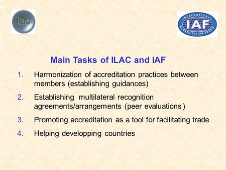MainTasksof ILAC and IAF 1.Harmonizationofaccreditationpracticesbetween members(establishingguidances) 2.Establishing multilateralrecognition agreements/arrangements.