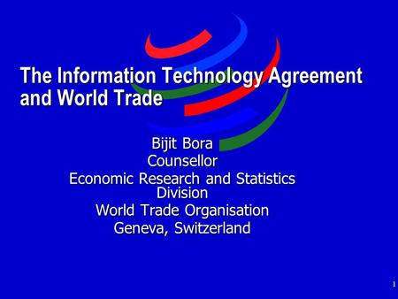 1 The Information Technology Agreement and World Trade Bijit Bora Counsellor Economic Research and Statistics Division World Trade Organisation Geneva,