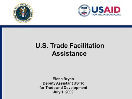 U.S. Trade Facilitation Assistance Elena Bryan Deputy Assistant USTR for Trade and Development July 1, 2009.