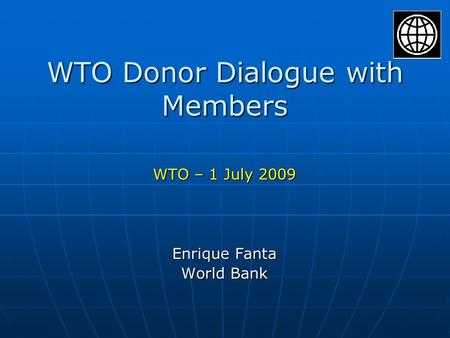 WTO Donor Dialogue with Members WTO – 1 July 2009 Enrique Fanta World Bank.