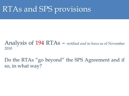 RTAs and SPS provisions Analysis of 194 RTAs – notified and in force as of November 2010 Do the RTAs go beyond the SPS Agreement and if so, in what way?