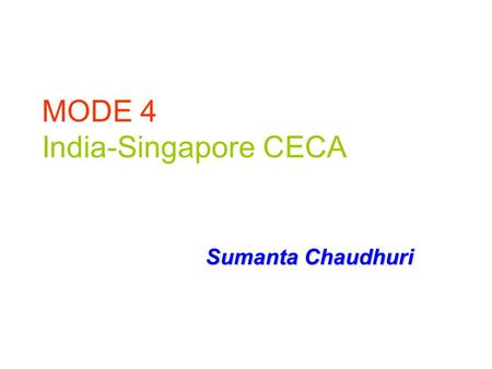MODE 4 India-Singapore CECA Sumanta Chaudhuri. Salient features of CECA-Services Signed in June, 2005 Based on Positive List approach Ch 7 – Trade in.