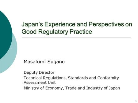 1 Japans Experience and Perspectives on Good Regulatory Practice Masafumi Sugano Deputy Director Technical Regulations, Standards and Conformity Assessment.