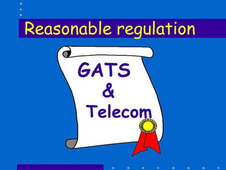 GATS & Telecom Reasonable regulation. Right to Regulate Members,... Recognizing the right of Members to regulate, and to introduce new regulations,...