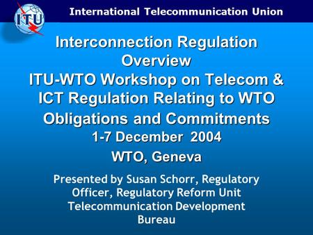 International Telecommunication Union Interconnection Regulation Overview ITU-WTO Workshop on Telecom & ICT Regulation Relating to WTO Obligations and.