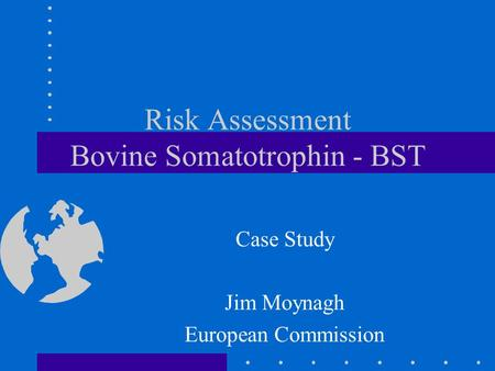 Risk Assessment Bovine Somatotrophin - BST Case Study Jim Moynagh European Commission.