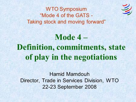 Mode 4 – Definition, commitments, state of play in the negotiations Hamid Mamdouh Director, Trade in Services Division, WTO 22-23 September 2008 WTO Symposium.