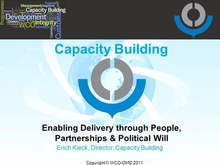 Copyright © WCO-OMD 2011 Capacity Building Enabling Delivery through People, Partnerships & Political Will Erich Kieck, Director, Capacity Building.