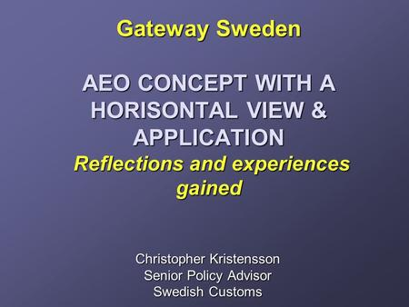 Gateway Sweden AEO CONCEPT WITH A HORISONTAL VIEW & APPLICATION Reflections and experiences gained Gateway Sweden AEO CONCEPT WITH A HORISONTAL VIEW &