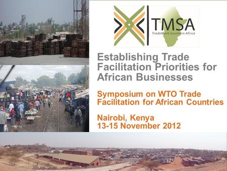 Establishing Trade Facilitation Priorities for African Businesses Symposium on WTO Trade Facilitation for African Countries Nairobi, Kenya 13-15 November.