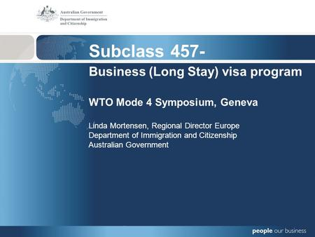Subclass 457- Business (Long Stay) visa program WTO Mode 4 Symposium, Geneva Linda Mortensen, Regional Director Europe Department of Immigration and Citizenship.
