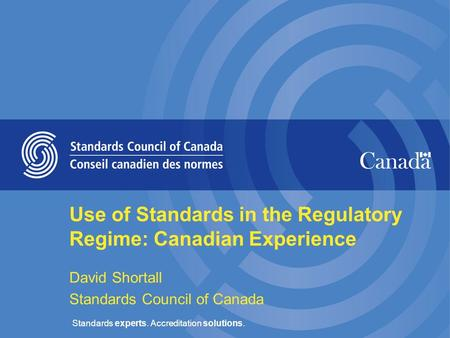 Standards experts. Accreditation solutions. Use of Standards in the Regulatory Regime: Canadian Experience David Shortall Standards Council of Canada.
