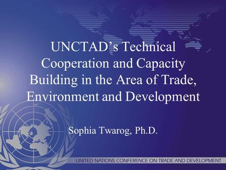 UNCTADs Technical Cooperation and Capacity Building in the Area of Trade, Environment and Development Sophia Twarog, Ph.D.