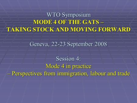 WTO Symposium MODE 4 OF THE GATS – TAKING STOCK AND MOVING FORWARD Geneva, 22-23 September 2008 Session 4: Mode 4 in practice – Perspectives from immigration,