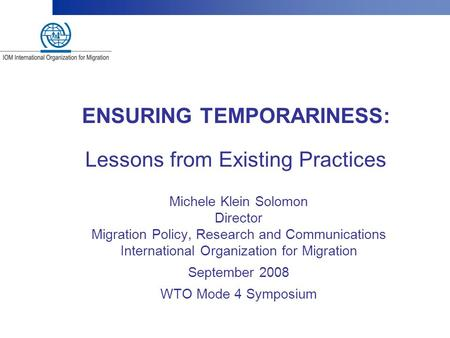 ENSURING TEMPORARINESS: Lessons from Existing Practices Michele Klein Solomon Director Migration Policy, Research and Communications International Organization.