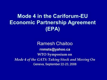 Mode 4 in the Cariforum-EU Economic Partnership Agreement (EPA) Ramesh Chaitoo WTO Symposium on Mode 4 of the GATS: Taking Stock and Moving.