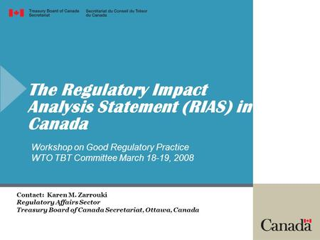 The Regulatory Impact Analysis Statement (RIAS) in Canada Contact: Karen M. Zarrouki Regulatory Affairs Sector Treasury Board of Canada Secretariat, Ottawa,