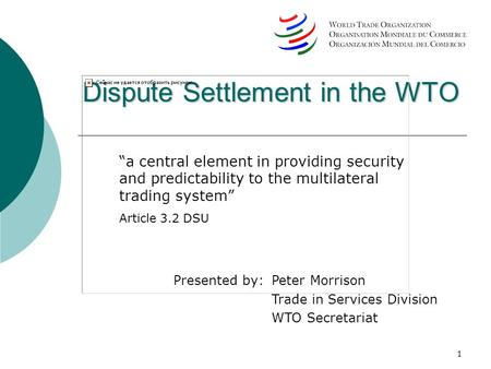 1 Dispute Settlement in the WTO a central element in providing security and predictability to the multilateral trading system Article 3.2 DSU Presented.