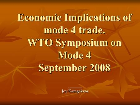 Economic Implications of mode 4 trade. WTO Symposium on Mode 4 September 2008 ------------------------ Joy Kategekwa.
