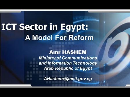 ICT Sector in Egypt: Amr HASHEM Ministry of Communications and Information Technology Arab Republic of Egypt A Model For Reform.