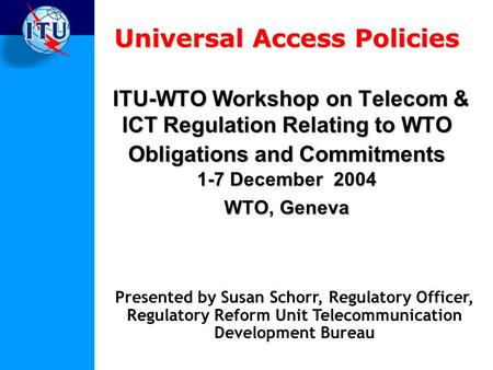 Universal Access Policies ITU-WTO Workshop on Telecom & ICT Regulation Relating to WTO Obligations and Commitments 1-7 December 2004 WTO, Geneva Presented.