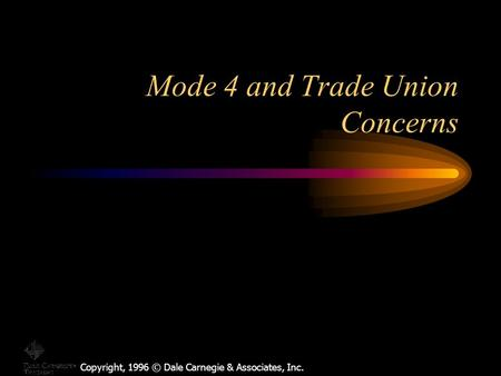 Copyright, 1996 © Dale Carnegie & Associates, Inc. Mode 4 and Trade Union Concerns.