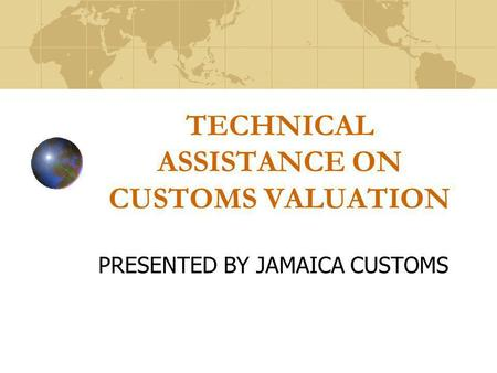 TECHNICAL ASSISTANCE ON CUSTOMS VALUATION PRESENTED BY JAMAICA CUSTOMS.