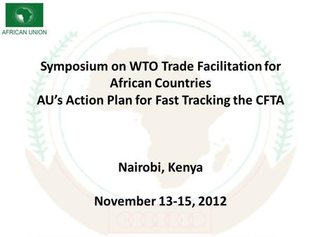 Symposium on WTO Trade Facilitation for African Countries AUs Action Plan for Fast Tracking the CFTA Nairobi, Kenya November 13-15, 2012.