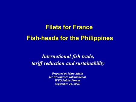 Filets for France Fish-heads for the Philippines Prepared by Marc Allain for Greenpeace International WTO Public Forum September 26, 2006 International.
