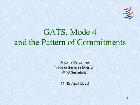 1 GATS, Mode 4 and the Pattern of Commitments Antonia Carzaniga Trade in Services Division, WTO Secretariat 11-12 April 2002.