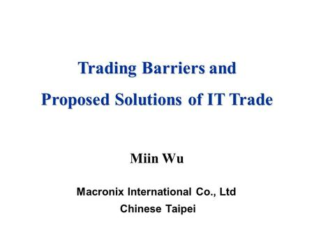 Miin Wu Macronix International Co., Ltd Chinese Taipei Trading Barriers and Proposed Solutions of IT Trade.