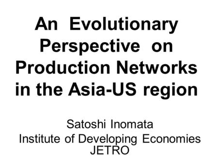 An Evolutionary Perspective on Production Networks in the Asia-US region Satoshi Inomata Institute of Developing Economies JETRO.