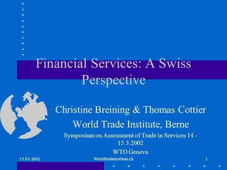 15.03.2002Worldtradeinstitute.ch1 Financial Services: A Swiss Perspective Christine Breining & Thomas Cottier World Trade Institute, Berne Symposium on.