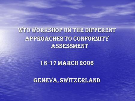 WTO Workshop on the different Approaches to Conformity Assessment 16-17 March 2006 Geneva, Switzerland.
