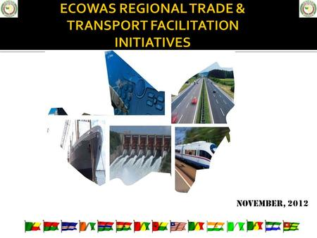 November, 2012. Regional Context Protocols & Decisions Relevant International Perspectives ECOWAS Regional Interventions Trade & Customs Transport & Trade.