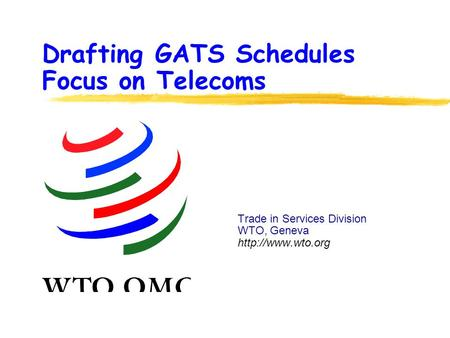 Drafting GATS Schedules Focus on Telecoms Trade in Services Division WTO, Geneva