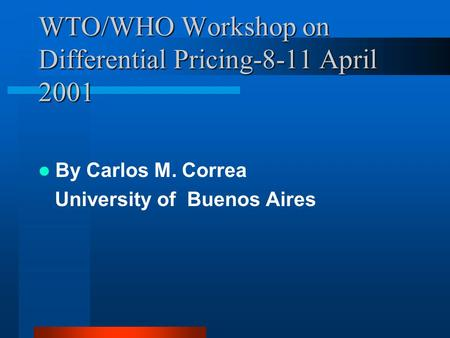 WTO/WHO Workshop on Differential Pricing-8-11 April 2001 By Carlos M. Correa University of Buenos Aires.