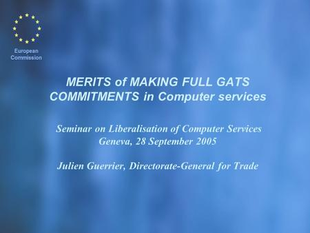 MERITS of MAKING FULL GATS COMMITMENTS in Computer services Seminar on Liberalisation of Computer Services Geneva, 28 September 2005 Julien Guerrier, Directorate-General.