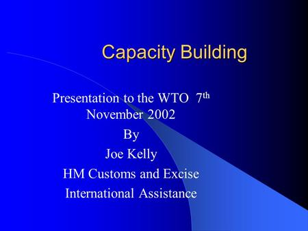 Capacity Building Presentation to the WTO 7 th November 2002 By Joe Kelly HM Customs and Excise International Assistance.