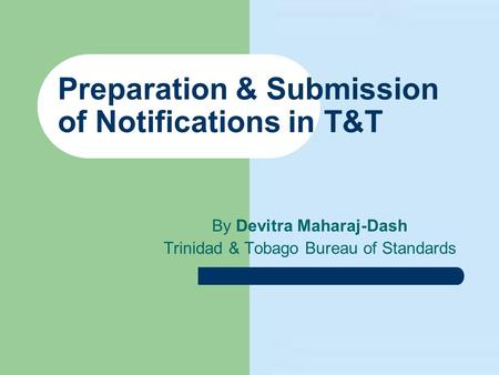 Preparation & Submission of Notifications in T&T By Devitra Maharaj-Dash Trinidad & Tobago Bureau of Standards.