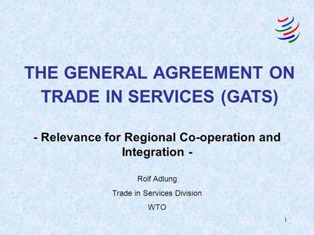1 - Relevance for Regional Co-operation and Integration - THE GENERAL AGREEMENT ON TRADE IN SERVICES (GATS) Rolf Adlung Trade in Services Division WTO.