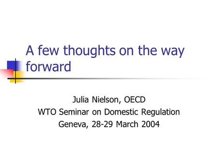 A few thoughts on the way forward Julia Nielson, OECD WTO Seminar on Domestic Regulation Geneva, 28-29 March 2004.