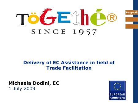 EuropeAid Delivery of EC Assistance in field of Trade Facilitation Michaela Dodini, EC 1 July 2009.