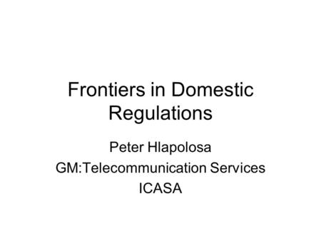 Frontiers in Domestic Regulations Peter Hlapolosa GM:Telecommunication Services ICASA.