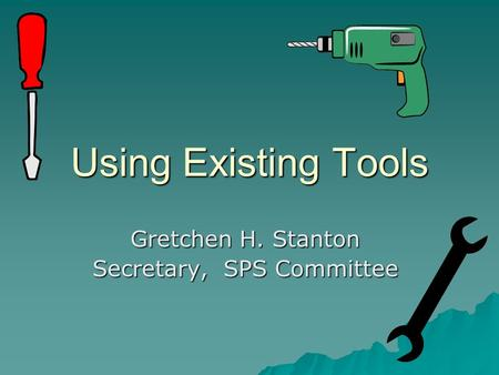 Using Existing Tools Gretchen H. Stanton Secretary, SPS Committee.