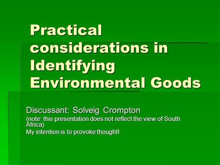 Practical considerations in Identifying Environmental Goods Discussant: Solveig Crompton (note: this presentation does not reflect the view of South Africa)